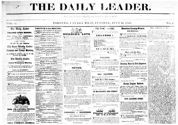 THE LEADER. 1852-1878 [newspaper] -- Published by James Beaty, and edited by Charles Lindsey, formerly assistant editor of the Examiner, the Leader in 1852 was the fifth Reform paper in Toronto. It supported the Hincksite Liberals, and after the Liberal-Conservative coalition of 1854, it became a moderate Conservative paper. The semi- weekly edition began on July 1, 1852, the weekly on July 7, 1852, and the daily on July 11, 1853. The semi-weekly ceased publication in 1864, the daily and weekly in 1878.