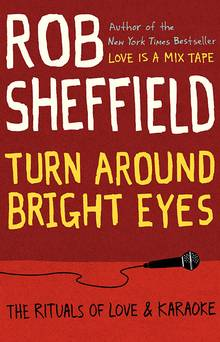 Turn Around Bright Eyes: The Rituals of Love and Karaoke (8/6/13) by Rob Sheffield