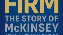 The Firm: The story of McKinsey and Its Secret Influence on American Business, By Duff McDonald